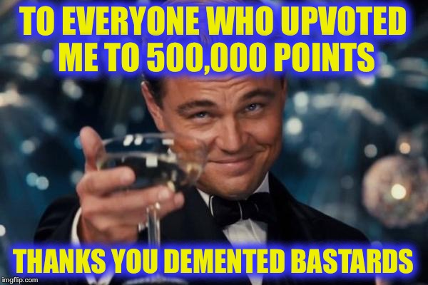Leonardo Dicaprio Cheers Meme | TO EVERYONE WHO UPVOTED ME TO 500,000 POINTS THANKS YOU DEMENTED BASTARDS | image tagged in memes,leonardo dicaprio cheers,imgflip,thank you,leaderboard | made w/ Imgflip meme maker