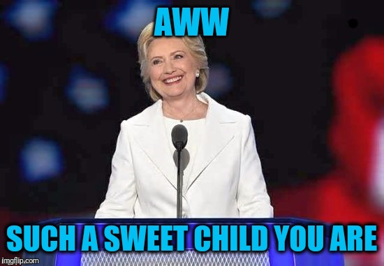 Hillary | AWW SUCH A SWEET CHILD YOU ARE | image tagged in hillary | made w/ Imgflip meme maker