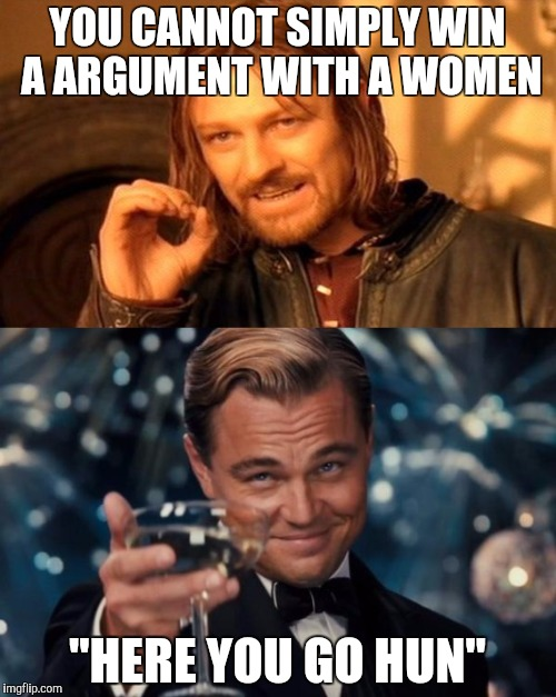 "YOU CANNOT SIMPLY WIN A ARGUMENT WITH A WOMEN ""HERE YOU GO HUN"" 