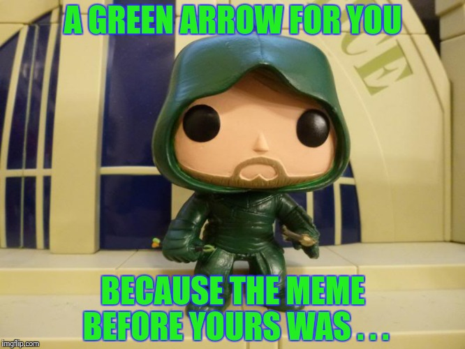 Bobblehead Green Arrow | A GREEN ARROW FOR YOU BECAUSE THE MEME BEFORE YOURS WAS . . . | image tagged in bobblehead green arrow | made w/ Imgflip meme maker