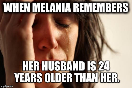 First World Problems Meme | WHEN MELANIA REMEMBERS HER HUSBAND IS 24 YEARS OLDER THAN HER. | image tagged in memes,first world problems | made w/ Imgflip meme maker