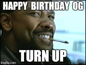 Denzel | HAPPY  BIRTHDAY  OG TURN UP | image tagged in denzel | made w/ Imgflip meme maker