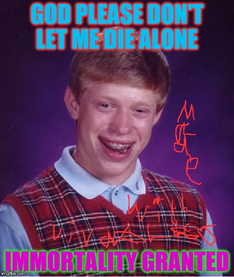 Bad Luck Brian Meme | GOD PLEASE DON'T LET ME DIE ALONE IMMORTALITY GRANTED | image tagged in memes,bad luck brian | made w/ Imgflip meme maker