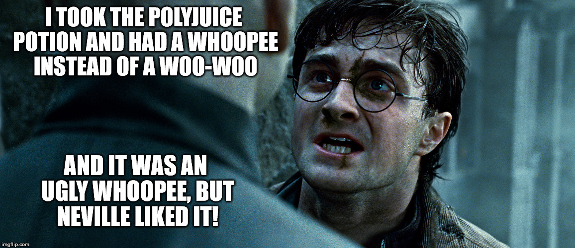 I TOOK THE POLYJUICE POTION AND HAD A WHOOPEE INSTEAD OF A WOO-WOO AND IT WAS AN UGLY WHOOPEE, BUT NEVILLE LIKED IT! | made w/ Imgflip meme maker