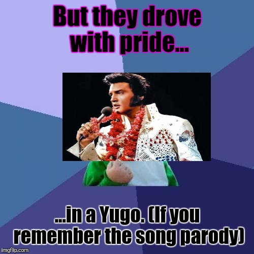 Success Kid Meme | But they drove with pride... ...in a Yugo. (If you remember the song parody) | image tagged in memes,success kid | made w/ Imgflip meme maker