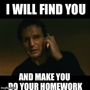 Do your homework | I WILL FIND YOU AND MAKE YOU DO YOUR HOMEWORK | image tagged in memes,liam neeson taken,homework,classroom | made w/ Imgflip meme maker