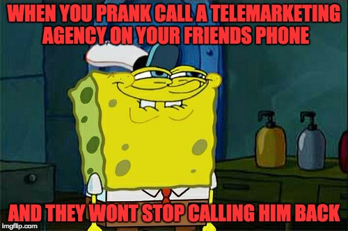 Thats so evil | WHEN YOU PRANK CALL A TELEMARKETING AGENCY ON YOUR FRIENDS PHONE AND THEY WONT STOP CALLING HIM BACK | image tagged in memes,dont you squidward | made w/ Imgflip meme maker