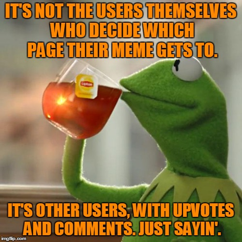But Thats None Of My Business Meme | IT'S NOT THE USERS THEMSELVES WHO DECIDE WHICH PAGE THEIR MEME GETS TO. IT'S OTHER USERS, WITH UPVOTES AND COMMENTS. JUST SAYIN'. | image tagged in memes,but thats none of my business,kermit the frog | made w/ Imgflip meme maker