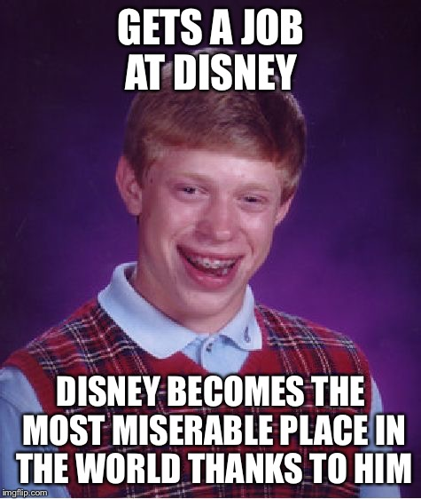 Bad Luck Brian Meme | GETS A JOB AT DISNEY DISNEY BECOMES THE MOST MISERABLE PLACE IN THE WORLD THANKS TO HIM | image tagged in memes,bad luck brian,disney,miserable,job | made w/ Imgflip meme maker