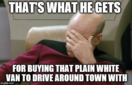Captain Picard Facepalm Meme | THAT'S WHAT HE GETS FOR BUYING THAT PLAIN WHITE VAN TO DRIVE AROUND TOWN WITH | image tagged in memes,captain picard facepalm | made w/ Imgflip meme maker