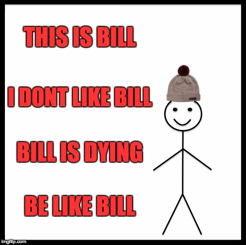 Be like bill | THIS IS BILL I DONT LIKE BILL BILL IS DYING BE LIKE BILL | image tagged in memes,be like bill | made w/ Imgflip meme maker