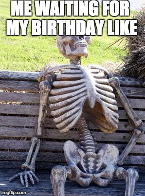 Waiting for your birthday like | ME WAITING FOR MY BIRTHDAY LIKE | image tagged in memes,waiting skeleton | made w/ Imgflip meme maker