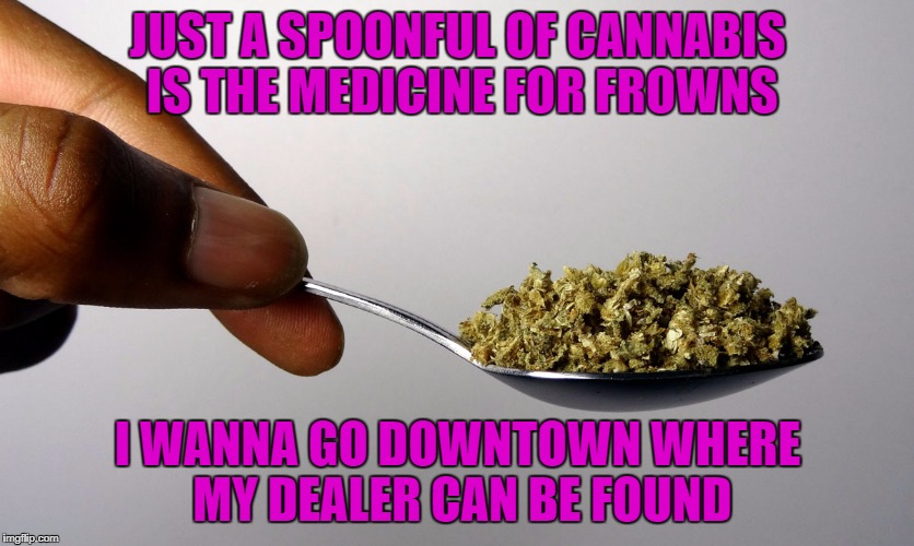 JUST A SPOONFUL OF CANNABIS IS THE MEDICINE FOR FROWNS I WANNA GO DOWNTOWN WHERE MY DEALER CAN BE FOUND | made w/ Imgflip meme maker