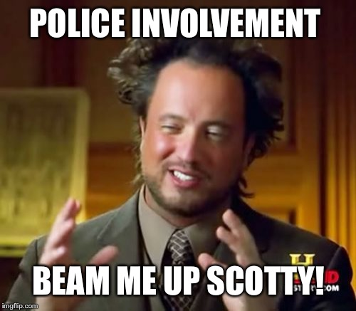 Ancient Aliens Meme | POLICE INVOLVEMENT BEAM ME UP SCOTTY! | image tagged in memes,ancient aliens | made w/ Imgflip meme maker