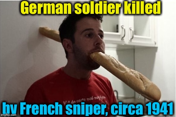 Beware of the baguettes! | German soldier killed by French sniper, circa 1941 | image tagged in french sniper/baguette,memes,evilmandoevil,dashhopes,funny,repost | made w/ Imgflip meme maker