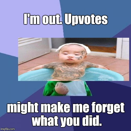 Success Kid Meme | I'm out. Upvotes might make me forget what you did. | image tagged in memes,success kid | made w/ Imgflip meme maker
