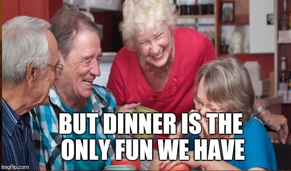 BUT DINNER IS THE ONLY FUN WE HAVE | made w/ Imgflip meme maker