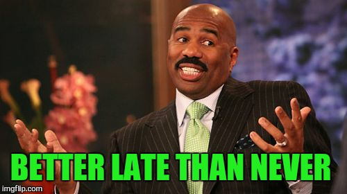 Steve Harvey Meme | BETTER LATE THAN NEVER | image tagged in memes,steve harvey | made w/ Imgflip meme maker