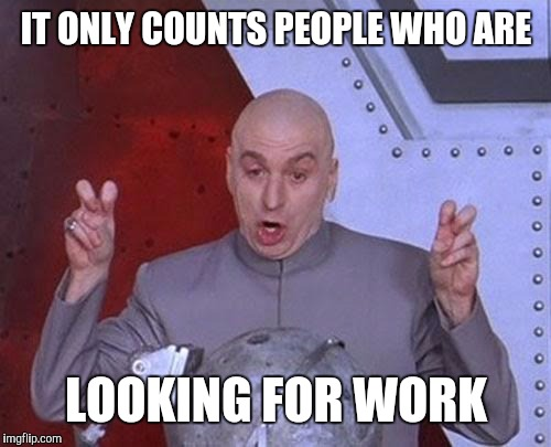 Dr Evil Laser Meme | IT ONLY COUNTS PEOPLE WHO ARE LOOKING FOR WORK | image tagged in memes,dr evil laser | made w/ Imgflip meme maker