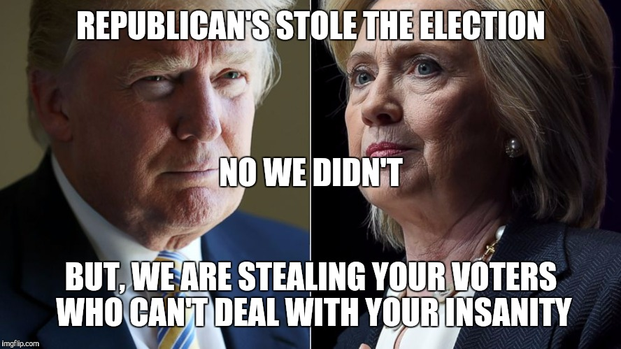Trump Hillary | REPUBLICAN'S STOLE THE ELECTION BUT, WE ARE STEALING YOUR VOTERS WHO CAN'T DEAL WITH YOUR INSANITY NO WE DIDN'T | image tagged in trump hillary | made w/ Imgflip meme maker