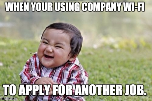 Free Wi-Fi, about the only perk this place offers | WHEN YOUR USING COMPANY WI-FI TO APPLY FOR ANOTHER JOB. | image tagged in memes,evil toddler,job,wifi,quitting,company | made w/ Imgflip meme maker