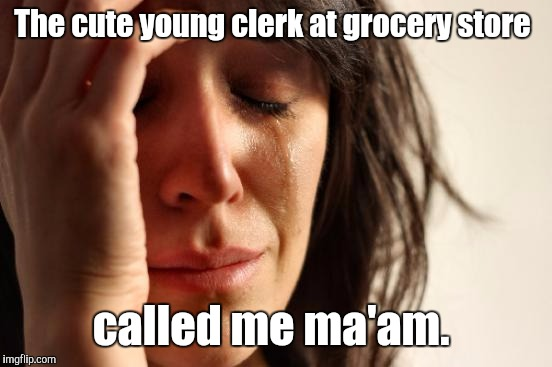First World Problems Meme | The cute young clerk at grocery store called me ma'am. | image tagged in memes,first world problems | made w/ Imgflip meme maker