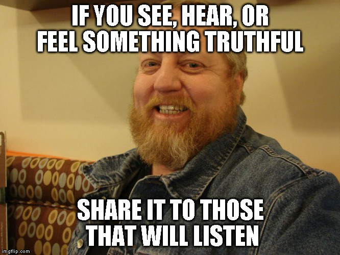 jay man | IF YOU SEE, HEAR, OR FEEL SOMETHING TRUTHFUL SHARE IT TO THOSE THAT WILL LISTEN | image tagged in jay man | made w/ Imgflip meme maker