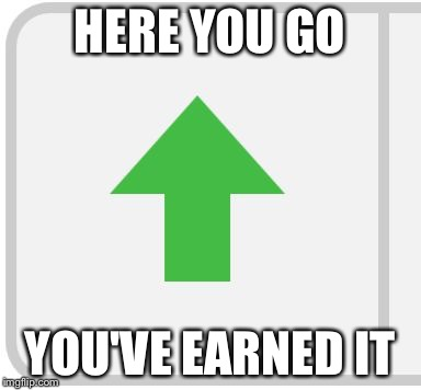 HERE YOU GO YOU'VE EARNED IT | image tagged in imgflip upvote | made w/ Imgflip meme maker