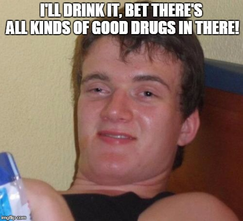 10 Guy Meme | I'LL DRINK IT, BET THERE'S ALL KINDS OF GOOD DRUGS IN THERE! | image tagged in memes,10 guy | made w/ Imgflip meme maker