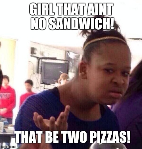 Pizza Sandwich | GIRL THAT AINT NO SANDWICH! THAT BE TWO PIZZAS! | image tagged in black girl wat,sandwich,black people,funny,wtf,fast food | made w/ Imgflip meme maker