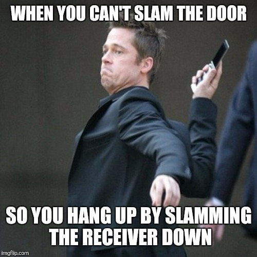 WHEN YOU CAN'T SLAM THE DOOR SO YOU HANG UP BY SLAMMING THE RECEIVER DOWN | made w/ Imgflip meme maker