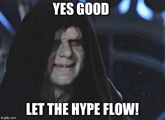 YES GOOD LET THE HYPE FLOW! | image tagged in hype,emperor palpatine | made w/ Imgflip meme maker