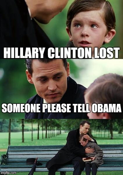Finding Neverland Meme | HILLARY CLINTON LOST SOMEONE PLEASE TELL OBAMA | image tagged in memes,finding neverland | made w/ Imgflip meme maker