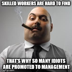 I'm sure you can think of one member of the management team that fits this catagory | SKILLED WORKERS ARE HARD TO FIND THAT'S WHY SO MANY IDIOTS ARE PROMOTED TO MANAGEMENT | image tagged in bad boss,idiots,management,skilled workers | made w/ Imgflip meme maker