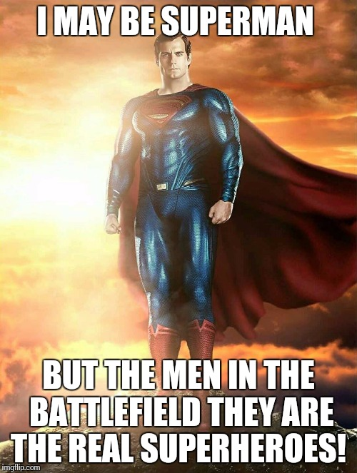 I MAY BE SUPERMAN BUT THE MEN IN THE BATTLEFIELD THEY ARE THE REAL SUPERHEROES! | image tagged in superman best | made w/ Imgflip meme maker