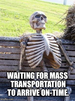 Waiting Skeleton Meme | WAITING FOR MASS TRANSPORTATION TO ARRIVE ON-TIME. | image tagged in memes,waiting skeleton | made w/ Imgflip meme maker