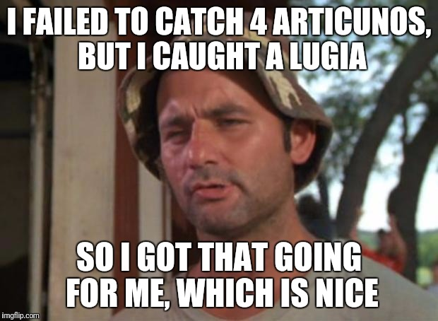 So I Got That Goin For Me Which Is Nice | I FAILED TO CATCH 4 ARTICUNOS, BUT I CAUGHT A LUGIA SO I GOT THAT GOING FOR ME, WHICH IS NICE | image tagged in memes,so i got that goin for me which is nice,pokemon go,legendary,lugia,articuno | made w/ Imgflip meme maker