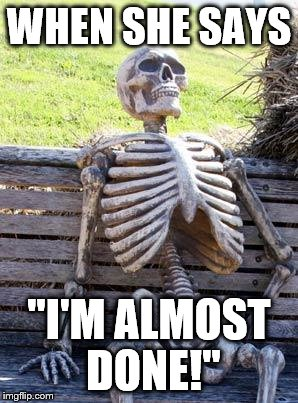 "Waiting Skeleton Meme | WHEN SHE SAYS ""I'M ALMOST DONE!"" 