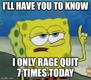 I'll Have You Know Spongebob Meme |  I'LL HAVE YOU TO KNOW; I ONLY RAGE QUIT 7 TIMES TODAY | image tagged in memes,ill have you know spongebob | made w/ Imgflip meme maker