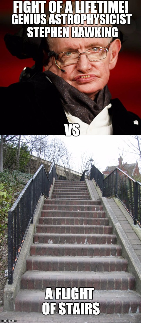 Fight of a lifetime! | FIGHT OF A LIFETIME! A FLIGHT OF STAIRS GENIUS ASTROPHYSICIST STEPHEN HAWKING VS | image tagged in stephen hawking,stairs,fight,mayweather,conor mcgregor,memes | made w/ Imgflip meme maker