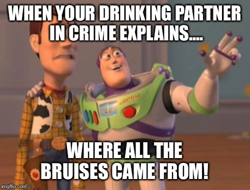 X, X Everywhere Meme | WHEN YOUR DRINKING PARTNER IN CRIME EXPLAINS.... WHERE ALL THE BRUISES CAME FROM! | image tagged in memes,x,x everywhere,x x everywhere | made w/ Imgflip meme maker