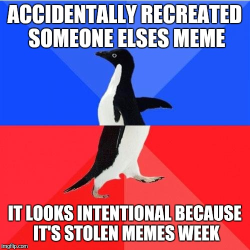 Socially Awkward Awesome Penguin Meme | ACCIDENTALLY RECREATED SOMEONE ELSES MEME IT LOOKS INTENTIONAL BECAUSE IT'S STOLEN MEMES WEEK | image tagged in memes,socially awkward awesome penguin | made w/ Imgflip meme maker