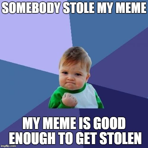 Success Kid Meme | SOMEBODY STOLE MY MEME MY MEME IS GOOD ENOUGH TO GET STOLEN | image tagged in memes,success kid | made w/ Imgflip meme maker