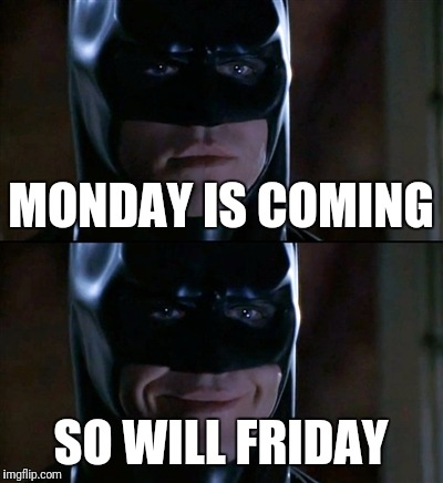 Batman Smiles Meme | MONDAY IS COMING SO WILL FRIDAY | image tagged in memes,batman smiles,weekend | made w/ Imgflip meme maker