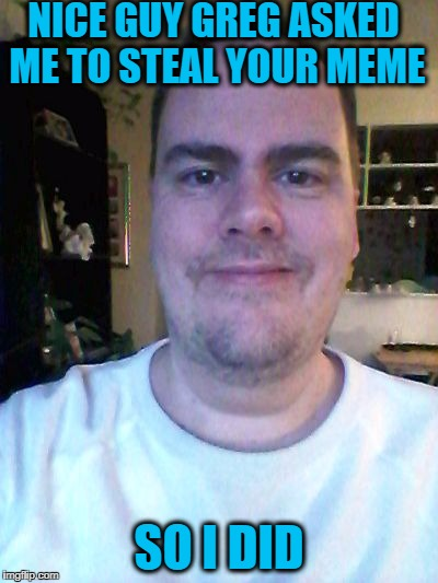 smile | NICE GUY GREG ASKED ME TO STEAL YOUR MEME SO I DID | image tagged in smile | made w/ Imgflip meme maker