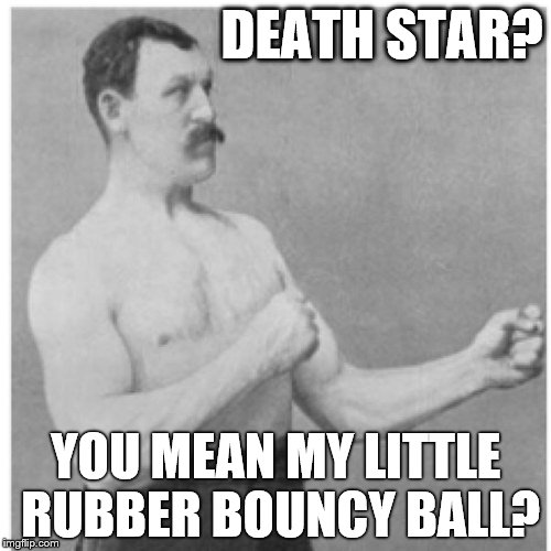 Overly Manly Man Fun For Little Tikes | DEATH STAR? YOU MEAN MY LITTLE RUBBER BOUNCY BALL? | image tagged in memes,overly manly man,death star | made w/ Imgflip meme maker