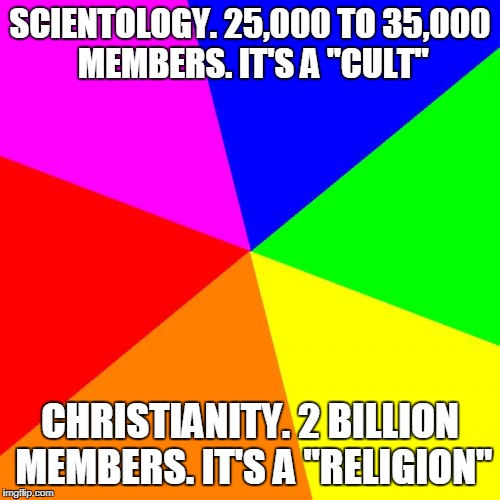 "It's not about the insanity of the belief. It's about how many believe in the insanity with you.  | SCIENTOLOGY. 25,000 TO 35,000 MEMBERS. IT'S A ""CULT"" CHRISTIANITY. 2 BILLION MEMBERS. IT'S A ""RELIGION"" 