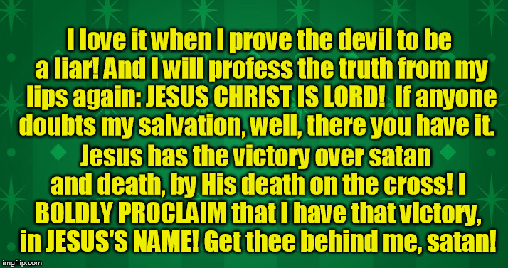 I love it when I prove the devil a liar | I love it when I prove the devil to be a liar! And I will profess the truth from my lips again: JESUS CHRIST IS LORD!  If anyone doubts my s | image tagged in memes,christianmemes,jesusistheway,victoryinchrist,thedevilisscrewed | made w/ Imgflip meme maker