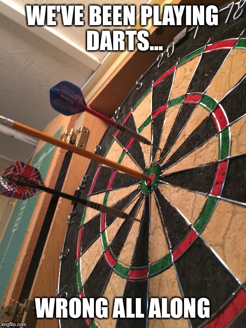 Darts | WE'VE BEEN PLAYING DARTS... WRONG ALL ALONG | image tagged in funny memes | made w/ Imgflip meme maker
