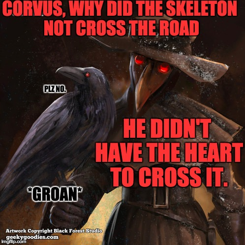 CORVUS, WHY DID THE SKELETON NOT CROSS THE ROAD HE DIDN'T HAVE THE HEART TO CROSS IT. PLZ NO. *GROAN* | made w/ Imgflip meme maker